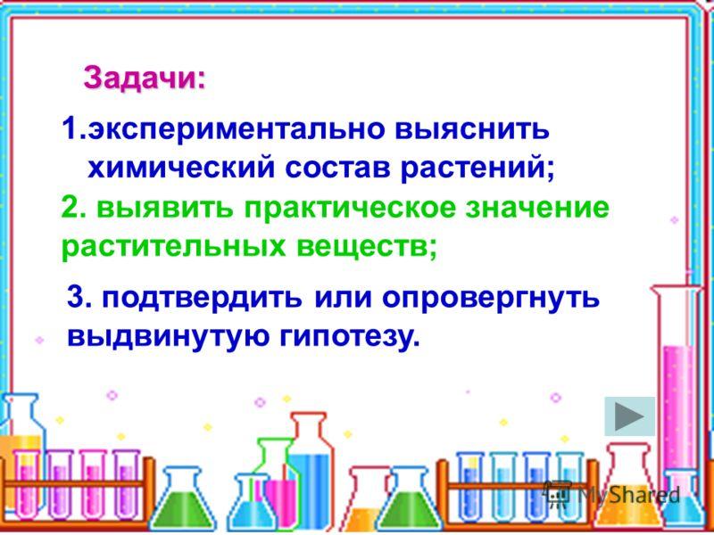 Задачи: 1.экспериментально выяснить химический состав растений; 2. выявить практическое значение растительных веществ; 3. подтвердить или опровергнуть выдвинутую гипотезу.