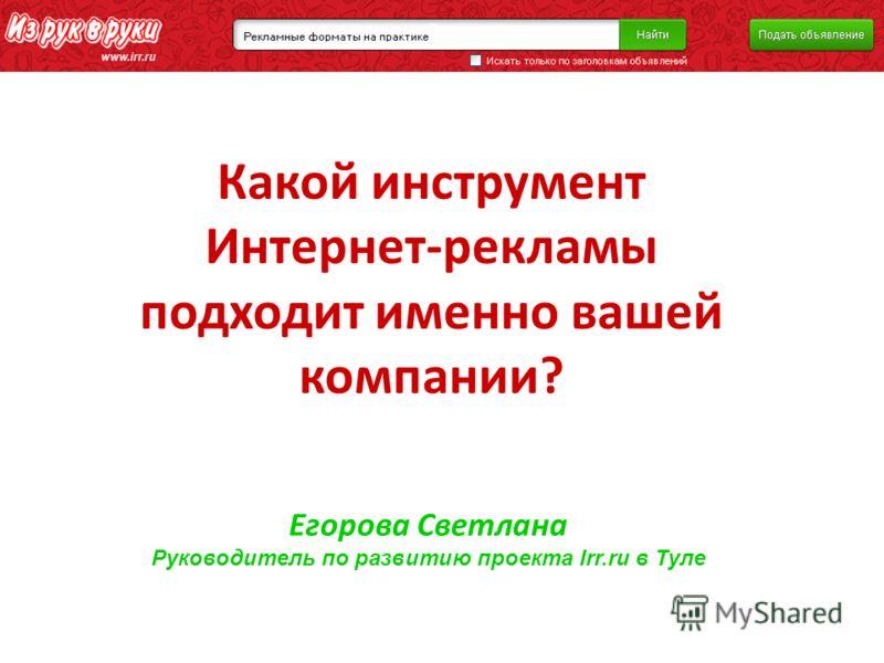 Какой инструмент Интернет-рекламы подходит именно вашей компании? Егорова Светлана Руководитель по развитию проекта Irr.ru в Туле