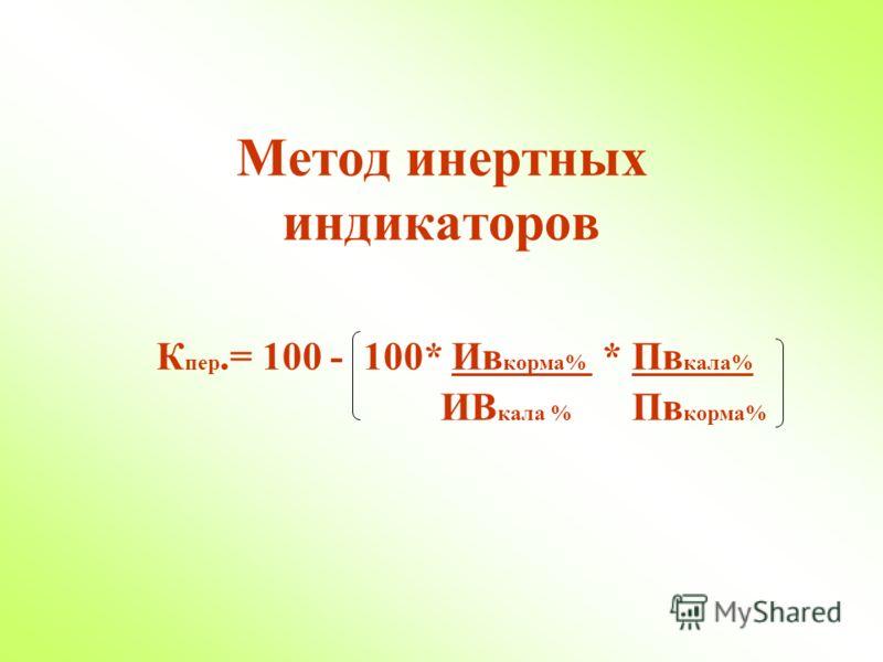 Метод инертных индикаторов К пер.= 100 - 100* Ив корма% * Пв кала% ИВ кала % Пв корма%
