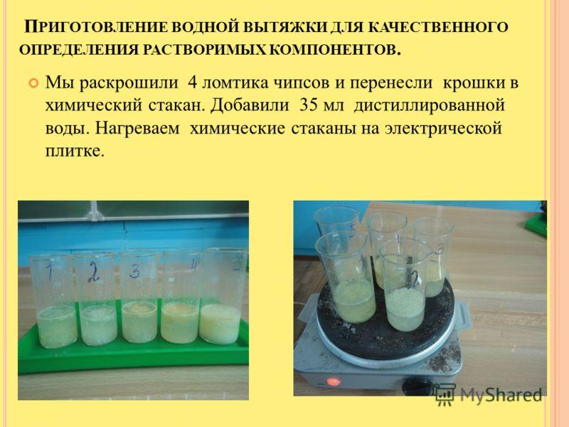 П РИГОТОВЛЕНИЕ ВОДНОЙ ВЫТЯЖКИ ДЛЯ КАЧЕСТВЕННОГО ОПРЕДЕЛЕНИЯ РАСТВОРИМЫХ КОМПОНЕНТОВ. Мы раскрошили 4 ломтика чипсов и перенесли крошки в химический стакан. Добавили 35 мл дистиллированной воды. Нагреваем химические стаканы на электрической плитке.