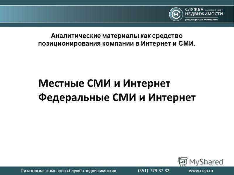 Риэлторская компания «Служба недвижимости» (351) 779-32-32 www.rcsn.ru Аналитические материалы как средство позиционирования компании в Интернет и СМИ. Местные СМИ и Интернет Федеральные СМИ и Интернет