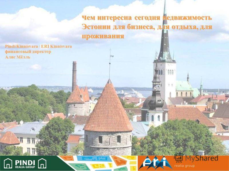 ч ем интересна сегодня недвижимость Эстонии для бизнеса, для отдыха, для проживания Pindi Kinnisvara / ERI Kinnisvara финансовый директор Алис Мёлль
