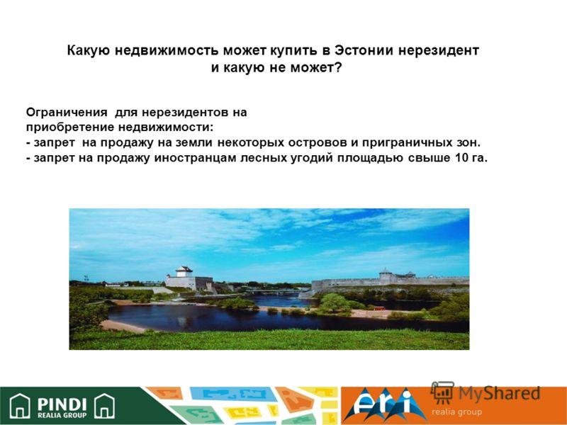 Ограничения для нерезидентов на приобретение недвижимости: - запрет на продажу на земли некоторых островов и приграничных зон. - запрет на продажу иностранцам лесных угодий площадью свыше 10 га. Какую недвижимость может купить в Эстонии нерезидент и