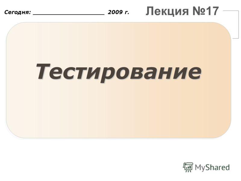Лекция 17 Сегодня: ___________________ 2009 г. Тестирование
