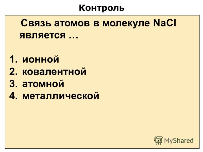 Контроль Связь атомов в молекуле NaCl является … 1. ионной 2. ковалентной 3. атомной 4. металлической