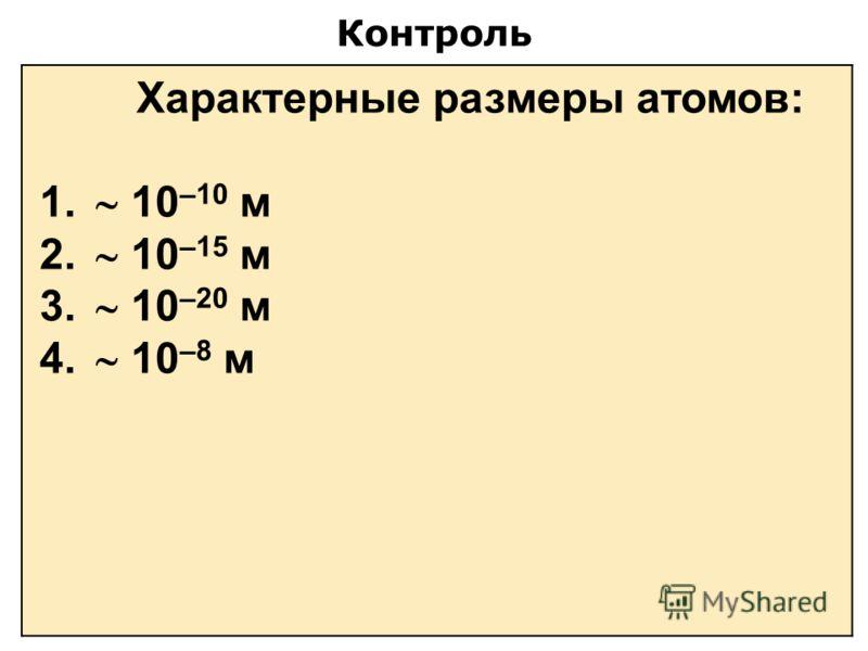 Контроль Характерные размеры атомов: 1. 10 –10 м 2. 10 –15 м 3. 10 –20 м 4. 10 –8 м