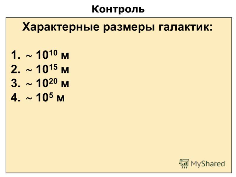 Контроль Характерные размеры галактик: 1. 10 10 м 2. 10 15 м 3. 10 20 м 4. 10 5 м