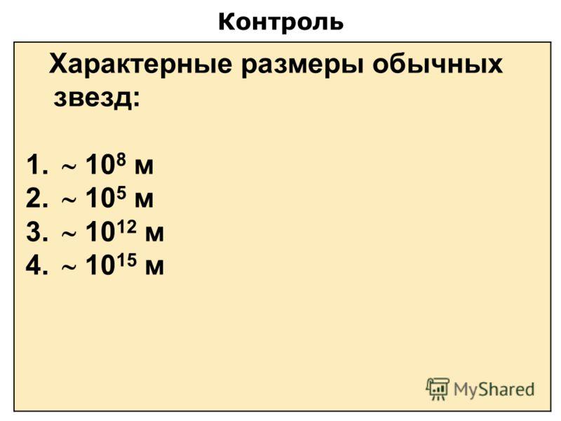 Контроль Характерные размеры обычных звезд: 1. 10 8 м 2. 10 5 м 3. 10 12 м 4. 10 15 м
