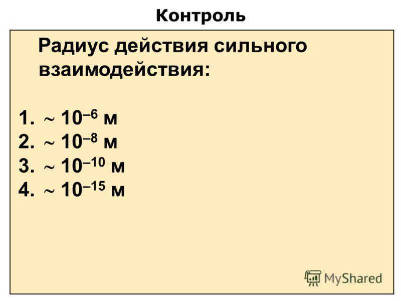 Контроль Радиус действия сильного взаимодействия: 1. 10 –6 м 2. 10 –8 м 3. 10 –10 м 4. 10 –15 м