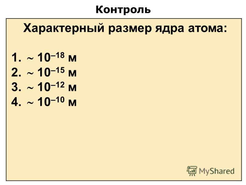 Контроль Характерный размер ядра атома: 1. 10 –18 м 2. 10 –15 м 3. 10 –12 м 4. 10 –10 м