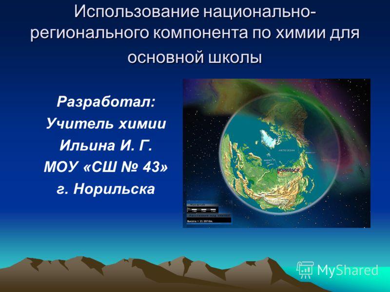Использование национально- регионального компонента по химии для основной школы Разработал: Учитель химии Ильина И. Г. МОУ «СШ 43» г. Норильска