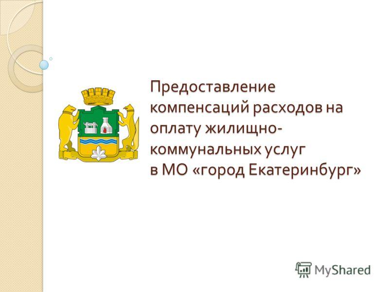 Предоставление компенсаций расходов на оплату жилищно - коммунальных услуг в МО « город Екатеринбург »