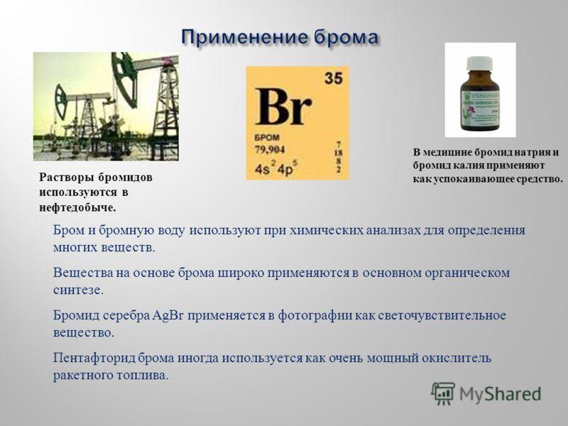 Вещества на основе брома широко применяются в основном органическом синтезе. Бромид серебра AgBr применяется в фотографии как светочувствительное вещество. Пентафторид брома иногда используется как очень мощный окислитель ракетного топлива. Растворы