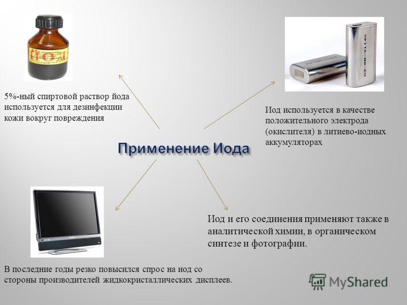 5%-ный спиртовой раствор йода используется для дезинфекции кожи вокруг повреждения Иод используется в качестве положительного электрода (окислителя) в литиево-иодных аккумуляторах В последние годы резко повысился спрос на иод со стороны производителе