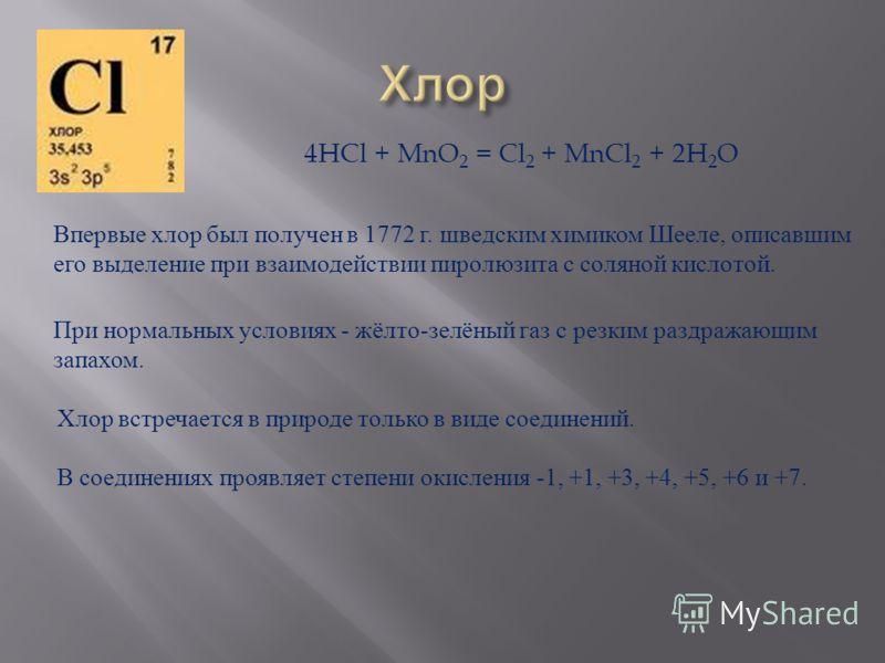 Впервые хлор был получен в 1772 г. шведским химиком Шееле, описавшим его выделение при взаимодействии пиролюзита с соляной кислотой. При нормальных условиях - жёлто-зелёный газ с резким раздражающим запахом. Хлор встречается в природе только в виде с