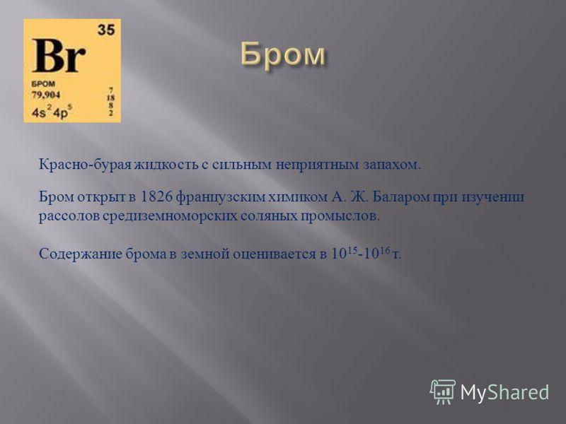 Красно-бурая жидкость с сильным неприятным запахом. Бром открыт в 1826 французским химиком А. Ж. Баларом при изучении рассолов средиземноморских соляных промыслов. Содержание брома в земной оценивается в 10 15 -10 16 т.