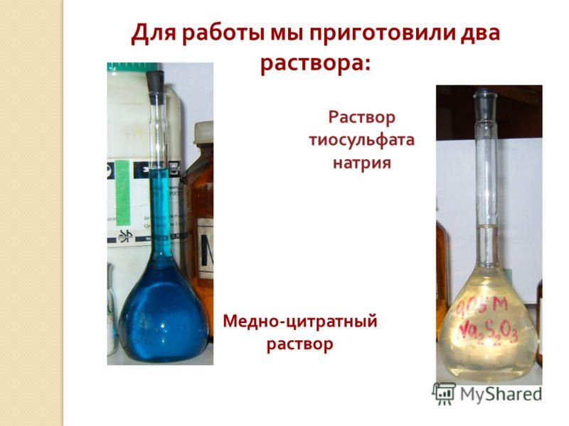 Для работы мы приготовили два раствора: Медно-цитратный раствор Раствор тиосульфата натрия