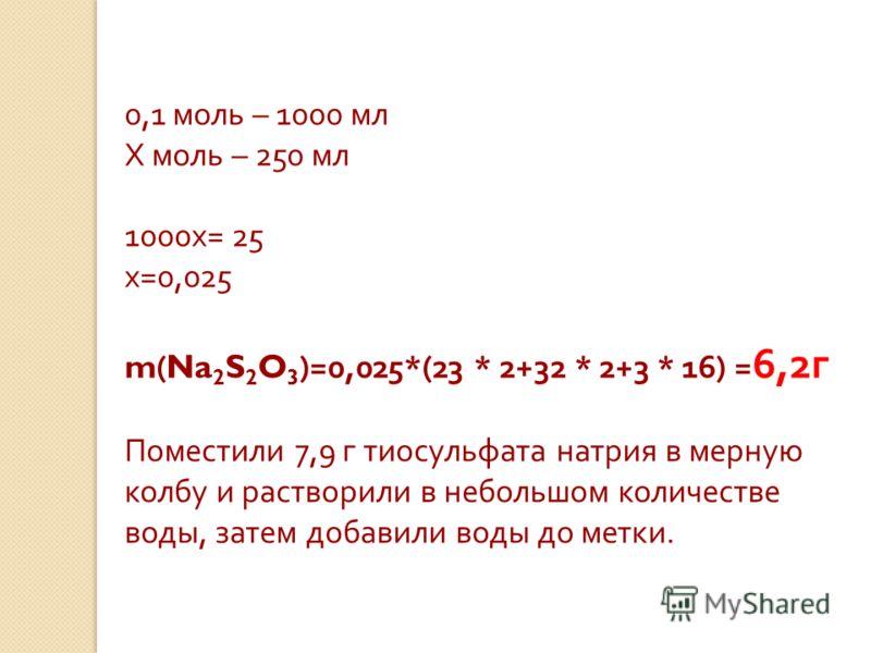 0,1 моль – 1000 мл Х моль – 250 мл 1000х= 25 х=0,025 m ( Na 2 S 2 O 3 )=0,025*(23 * 2+32 * 2+3 * 16) = 6,2г Поместили 7,9 г тиосульфата натрия в мерную колбу и растворили в небольшом количестве воды, затем добавили воды до метки.