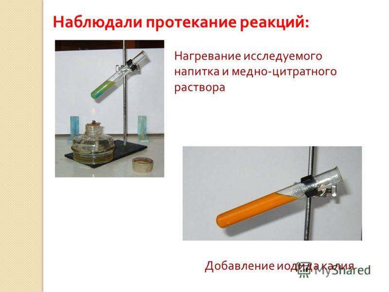 Наблюдали протекание реакций: Нагревание исследуемого напитка и медно-цитратного раствора Добавление иодида калия