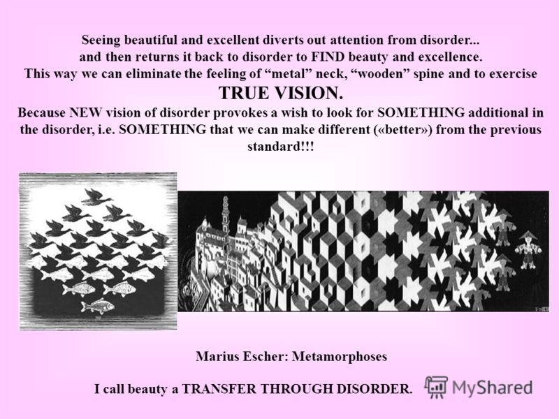Seeing beautiful and excellent diverts out attention from disorder... and then returns it back to disorder to FIND beauty and excellence. This way we can eliminate the feeling of metal neck, wooden spine and to exercise TRUE VISION. Because NEW visio