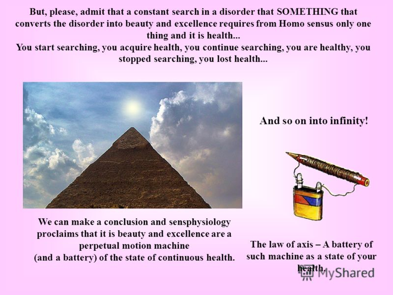 But, please, admit that a constant search in a disorder that SOMETHING that converts the disorder into beauty and excellence requires from Homo sensus only one thing and it is health... You start searching, you acquire health, you continue searching,