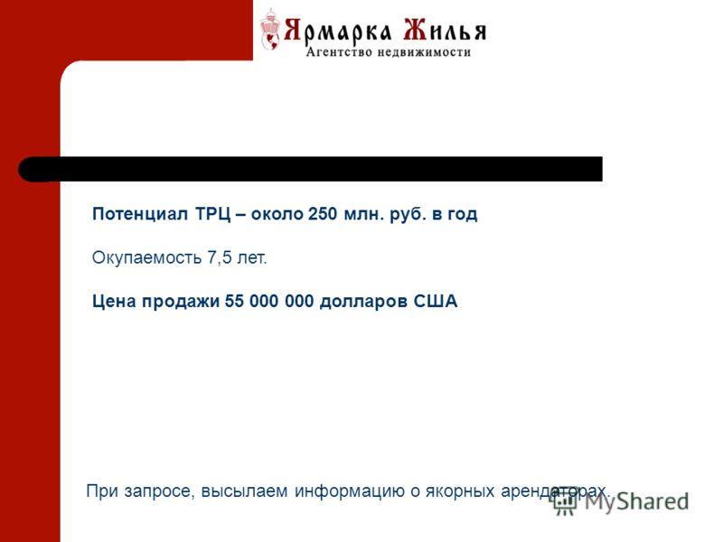 Потенциал ТРЦ – около 250 млн. руб. в год Окупаемость 7,5 лет. Цена продажи 55 000 000 долларов США При запросе, высылаем информацию о якорных арендаторах.
