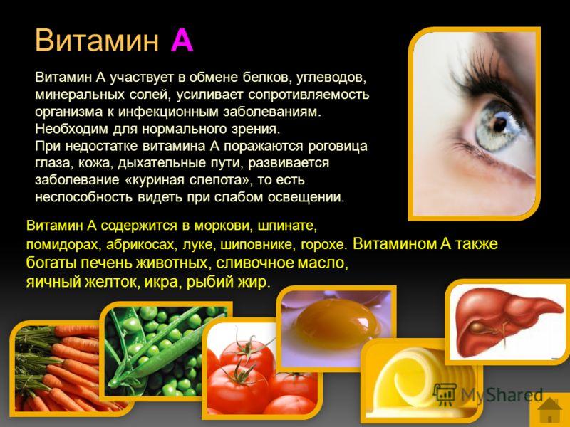 Витамин А Витамин А участвует в обмене белков, углеводов, минеральных солей, усиливает сопротивляемость организма к инфекционным заболеваниям. Необходим для нормального зрения. При недостатке витамина А поражаются роговица глаза, кожа, дыхательные пу