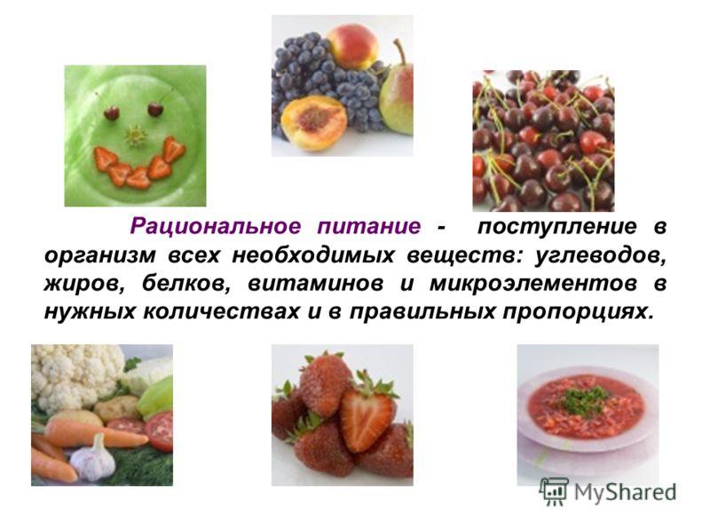Рациональное питание - поступление в организм всех необходимых веществ: углеводов, жиров, белков, витаминов и микроэлементов в нужных количествах и в правильных пропорциях.