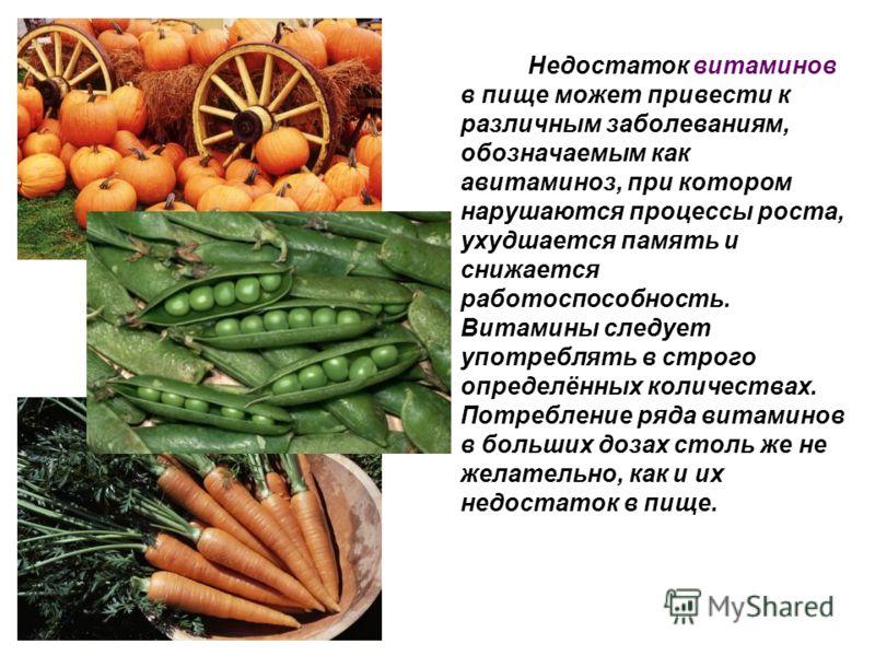 Недостаток витаминов в пище может привести к различным заболеваниям, обозначаемым как авитаминоз, при котором нарушаются процессы роста, ухудшается память и снижается работоспособность. Витамины следует употреблять в строго определённых количествах.