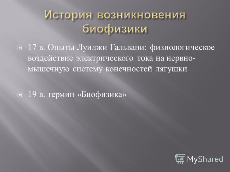 17 в. Опыты Луиджи Гальвани : физиологическое воздействие электрического тока на нервно - мышечную систему конечностей лягушки 19 в. термин « Биофизика »