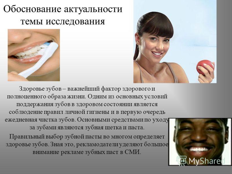 Обоснование актуальности темы исследования Здоровье зубов – важнейший фактор здорового и полноценного образа жизни. Одним из основных условий поддержания зубов в здоровом состоянии является соблюдение правил личной гигиены и в первую очередь ежедневн