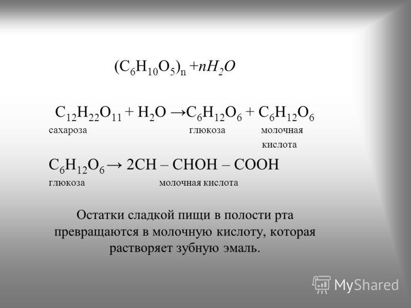 (C 6 H 10 O 5 ) n +nH 2 O C 12 H 22 O 11 + H 2 O C 6 H 12 O 6 + C 6 H 12 O 6 сахароза глюкоза молочная кислота C 6 H 12 O 6 2СH – CHOH – COOH глюкоза молочная кислота Остатки сладкой пищи в полости рта превращаются в молочную кислоту, которая раствор