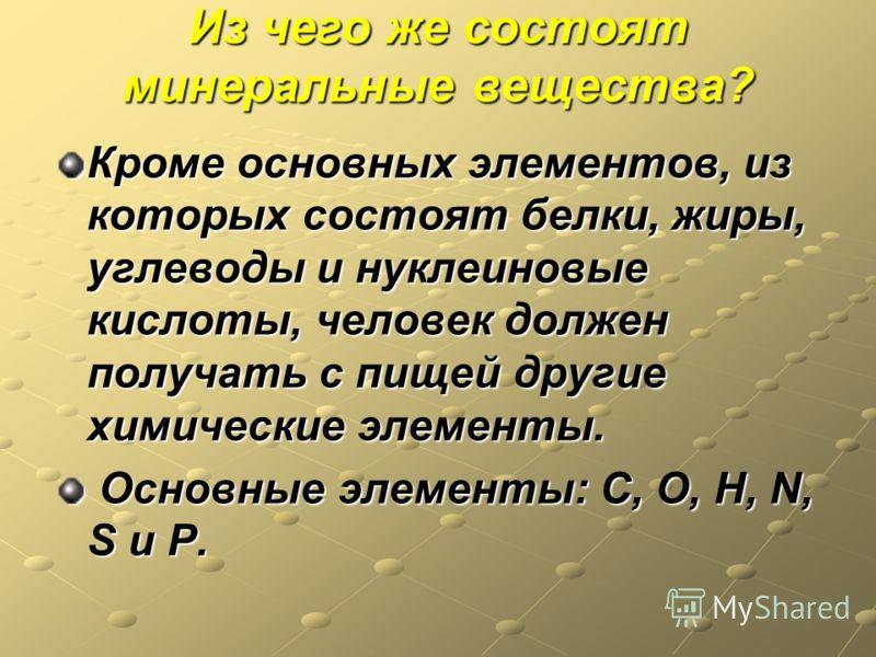 Из чего же состоят минеральные вещества? Кроме основных элементов, из которых состоят белки, жиры, углеводы и нуклеиновые кислоты, человек должен получать с пищей другие химические элементы. Основные элементы: C, O, H, N, S и P. Основные элементы: C,