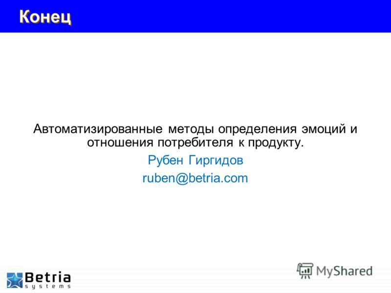 Конец Автоматизированные методы определения эмоций и отношения потребителя к продукту. Рубен Гиргидов ruben@betria.com