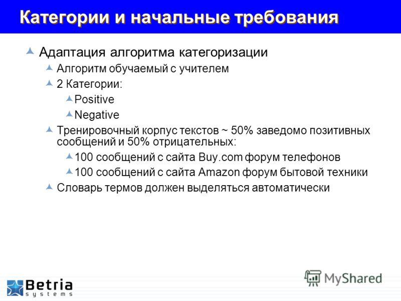 Категории и начальные требования Адаптация алгоритма категоризации Алгоритм обучаемый с учителем 2 Категории: Positive Negative Тренировочный корпус текстов ~ 50% заведомо позитивных сообщений и 50% отрицательных: 100 сообщений с сайта Buy.com форум
