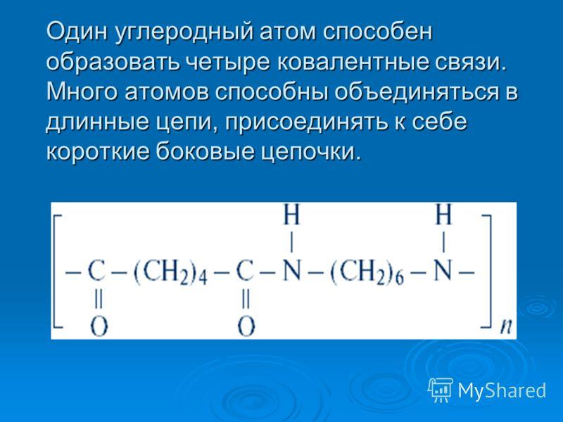 Один углеродный атом способен образовать четыре ковалентные связи. Много атомов способны объединяться в длинные цепи, присоединять к себе короткие боковые цепочки.