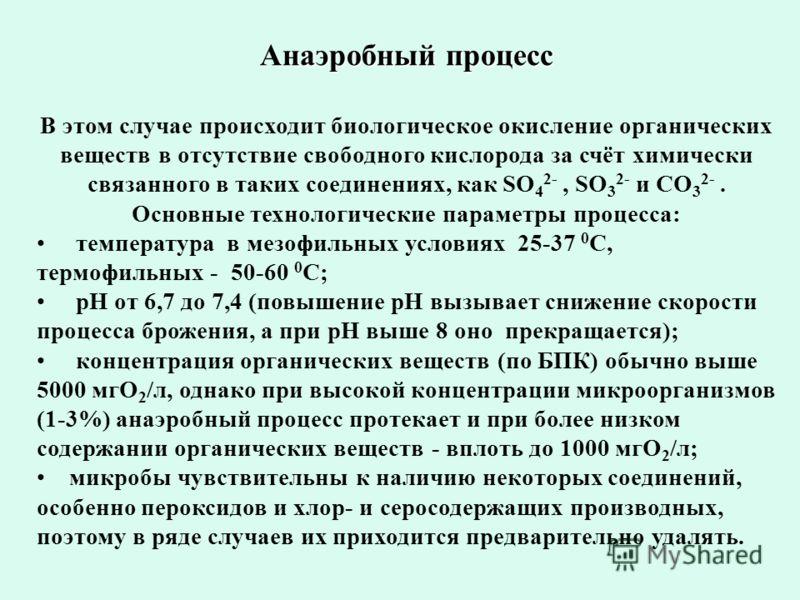 Анаэробный процесс В этом случае происходит биологическое окисление органических веществ в отсутствие свободного кислорода за счёт химически связанного в таких соединениях, как SO 4 2-, SO 3 2- и CO 3 2-. Основные технологические параметры процесса: