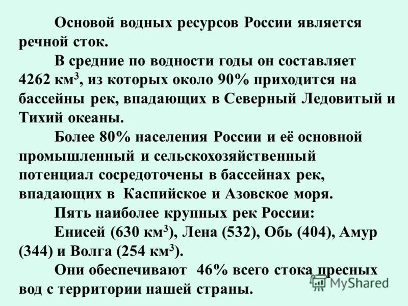 Основой водных ресурсов России является речной сток. В средние по водности годы он составляет 4262 км 3, из которых около 90% приходится на бассейны рек, впадающих в Северный Ледовитый и Тихий океаны. Более 80% населения России и её основной промышле