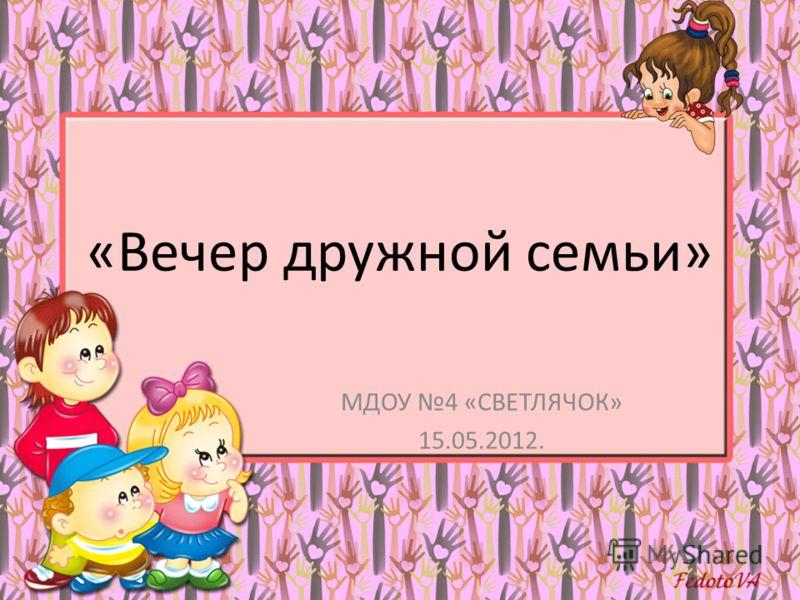 «Вечер дружной семьи» МДОУ 4 «СВЕТЛЯЧОК» 15.05.2012.