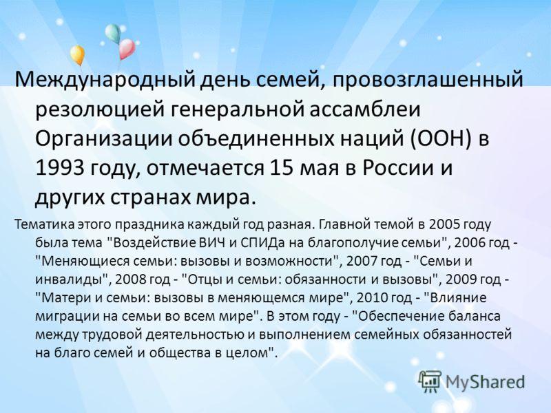 Международный день семей, провозглашенный резолюцией генеральной ассамблеи Организации объединенных наций (ООН) в 1993 году, отмечается 15 мая в России и других странах мира. Тематика этого праздника каждый год разная. Главной темой в 2005 году была