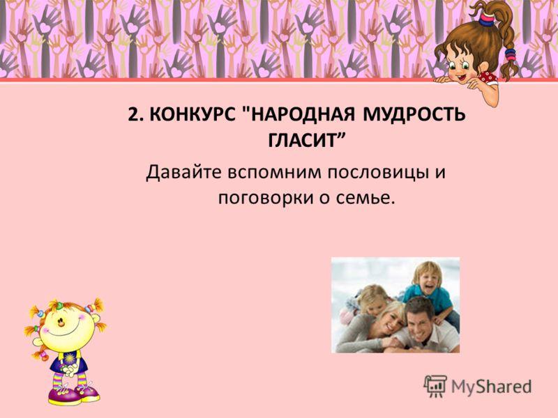 2. КОНКУРС НАРОДНАЯ МУДРОСТЬ ГЛАСИТ Давайте вспомним пословицы и поговорки о семье.