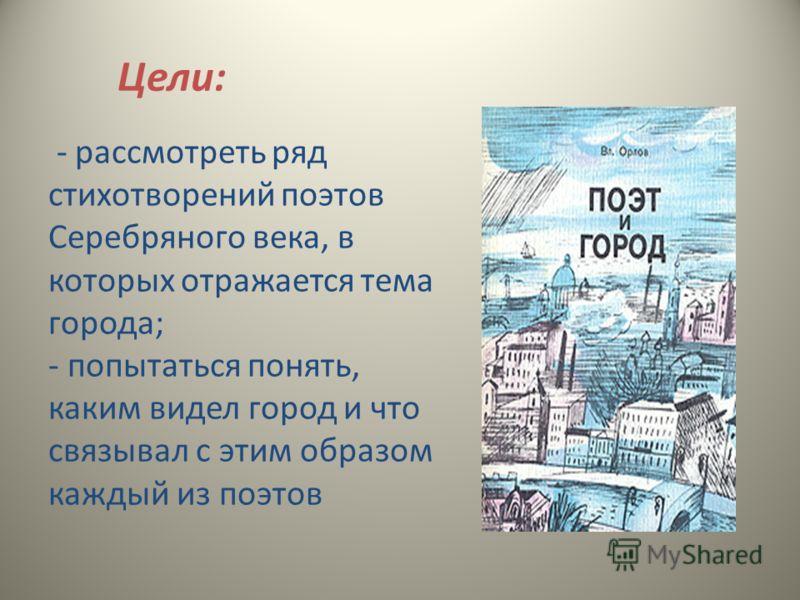 Цели: - рассмотреть ряд стихотворений поэтов Серебряного века, в которых отражается тема города; - попытаться понять, каким видел город и что связывал с этим образом каждый из поэтов