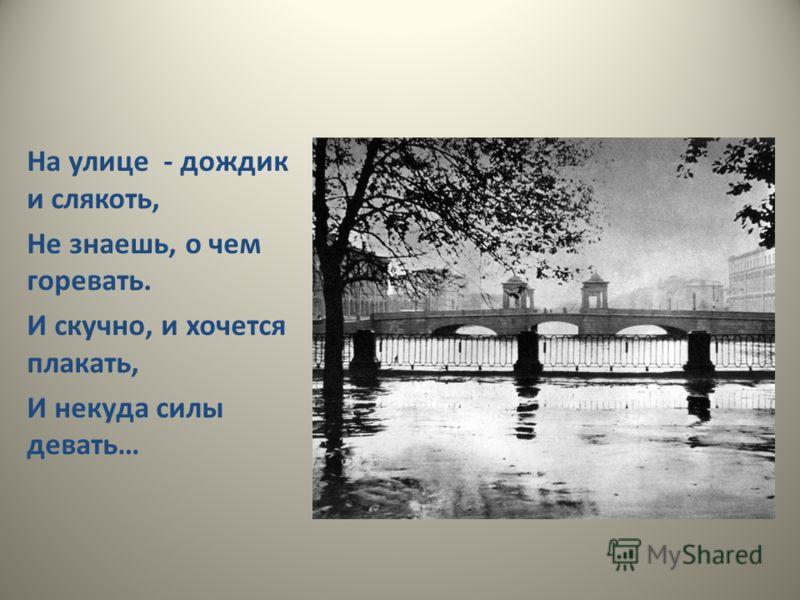 На улице - дождик и слякоть, Не знаешь, о чем горевать. И скучно, и хочется плакать, И некуда силы девать…