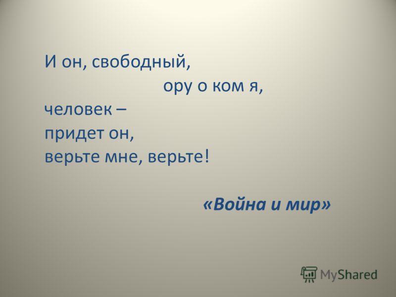 И он, свободный, ору о ком я, человек – придет он, верьте мне, верьте! «Война и мир»