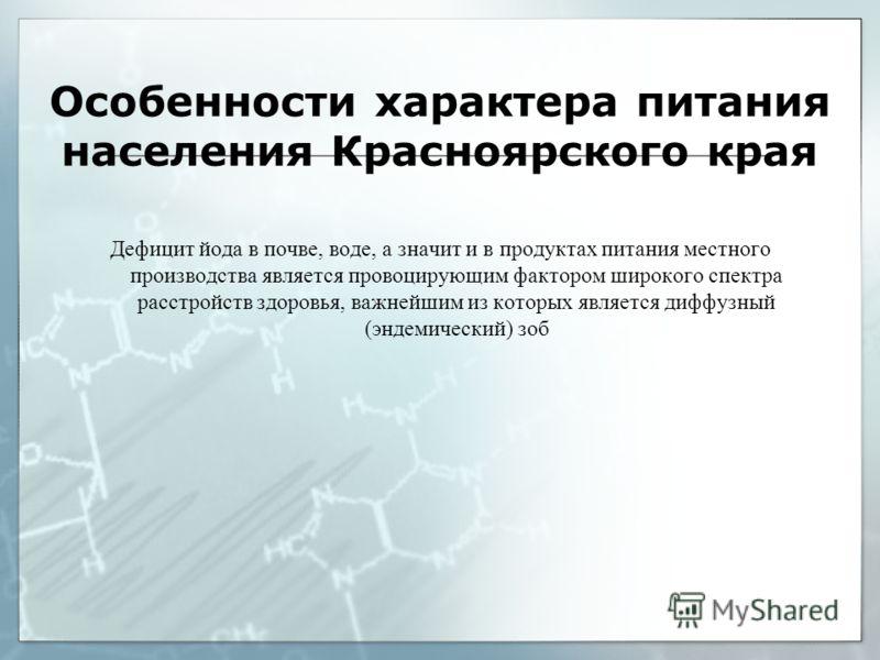 Особенности характера питания населения Красноярского края Дефицит йода в почве, воде, а значит и в продуктах питания местного производства является провоцирующим фактором широкого спектра расстройств здоровья, важнейшим из которых является диффузный