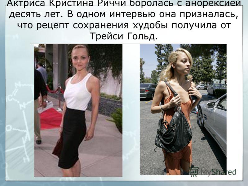 Актриса Кристина Риччи боролась с анорексией десять лет. В одном интервью она призналась, что рецепт сохранения худобы получила от Трейси Гольд.