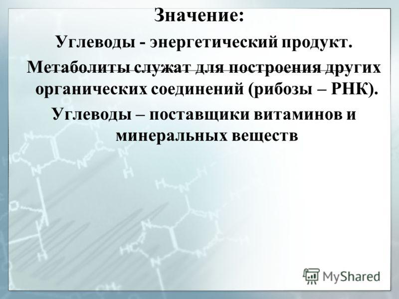 Значение: Углеводы - энергетический продукт. Метаболиты служат для построения других органических соединений (рибозы – РНК). Углеводы – поставщики витаминов и минеральных веществ