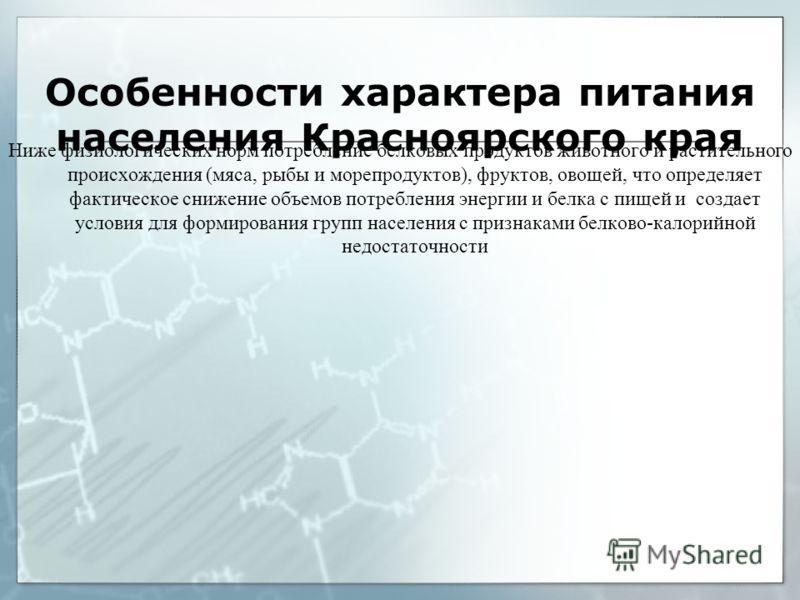 Особенности характера питания населения Красноярского края Ниже физиологических норм потребление белковых продуктов животного и растительного происхождения (мяса, рыбы и морепродуктов), фруктов, овощей, что определяет фактическое снижение объемов пот