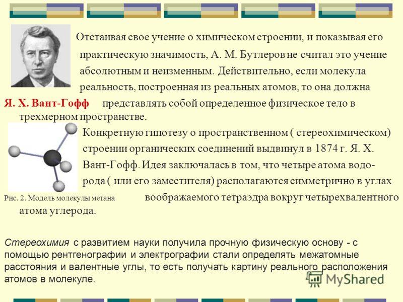 Отстаивая свое учение о химическом строении, и показывая его практическую значимость, А. М. Бутлеров не считал это учение абсолютным и неизменным. Действительно, если молекула реальность, построенная из реальных атомов, то она должна Я. Х. Вант-Гофф