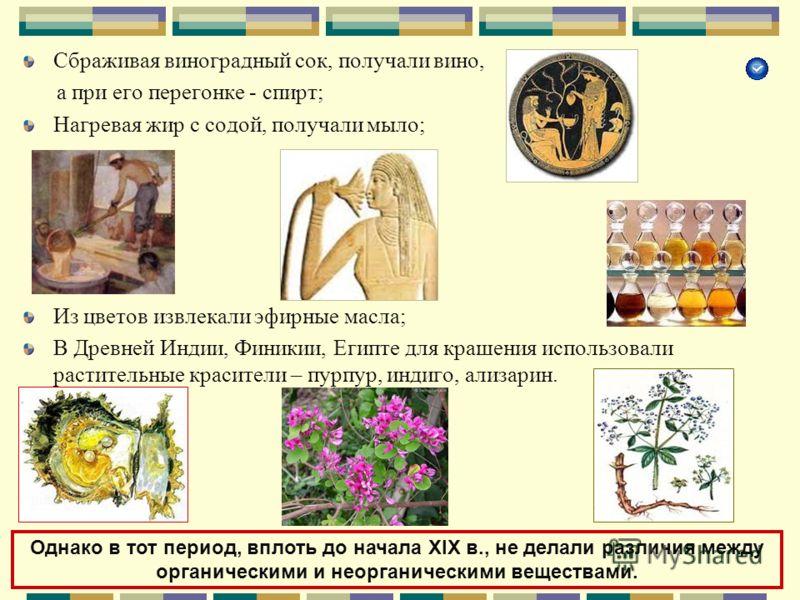 Сбраживая виноградный сок, получали вино, а при его перегонке - спирт; Нагревая жир с содой, получали мыло; Из цветов извлекали эфирные масла; В Древней Индии, Финикии, Египте для крашения использовали растительные красители – пурпур, индиго, ализари